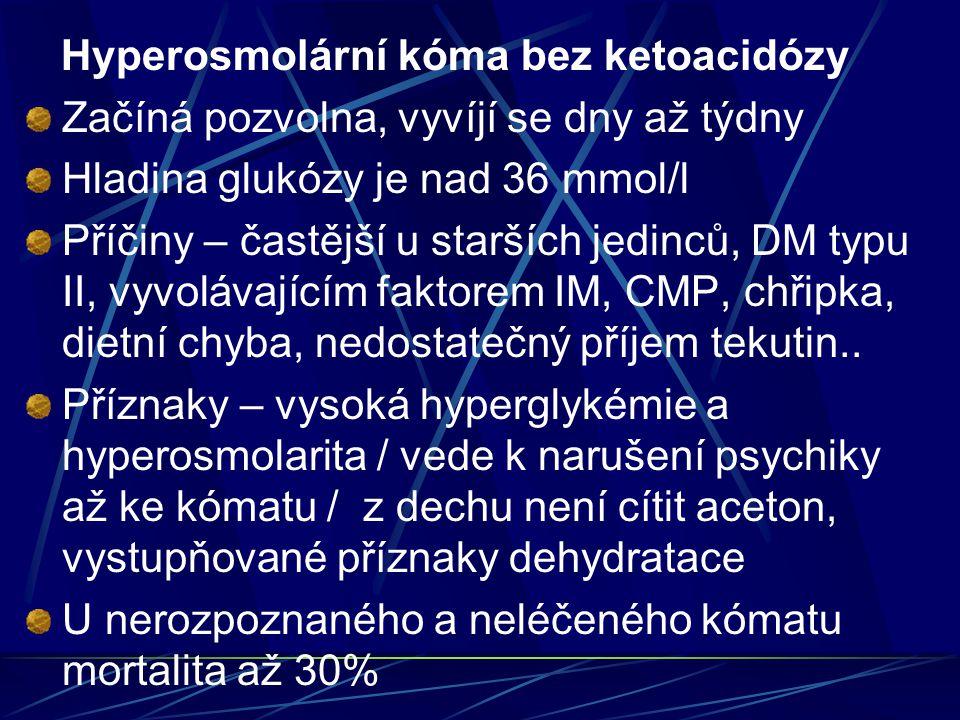 Hyperosmolární kóma bez ketoacidózy Začíná pozvolna, vyvíjí se dny až týdny Hladina glukózy je nad 36 mmol/l Příčiny – častější u starších jedinců, DM