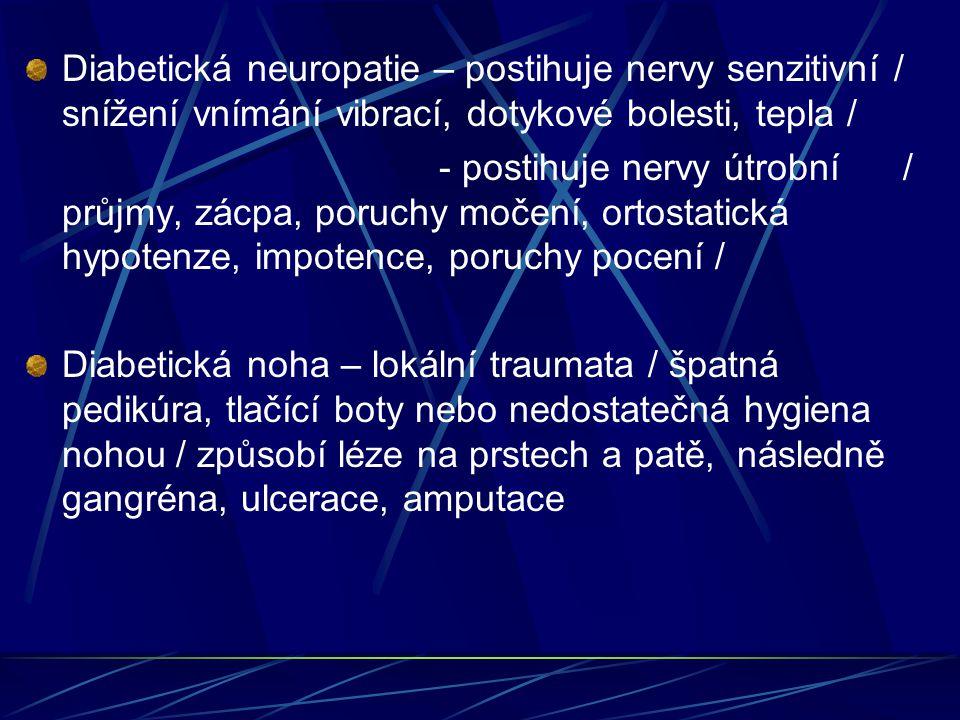 Diabetická neuropatie – postihuje nervy senzitivní / snížení vnímání vibrací, dotykové bolesti, tepla / - postihuje nervy útrobní / průjmy, zácpa, poruchy močení, ortostatická hypotenze, impotence, poruchy pocení / Diabetická noha – lokální traumata / špatná pedikúra, tlačící boty nebo nedostatečná hygiena nohou / způsobí léze na prstech a patě, následně gangréna, ulcerace, amputace