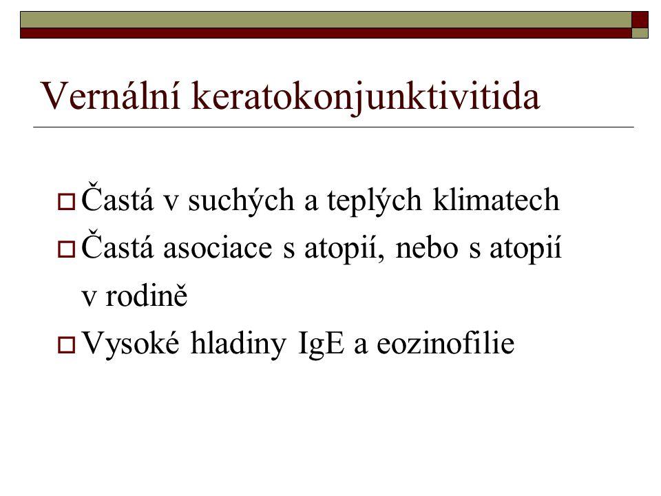 Vernální keratokonjunktivitida  Častá v suchých a teplých klimatech  Častá asociace s atopií, nebo s atopií v rodině  Vysoké hladiny IgE a eozinofi