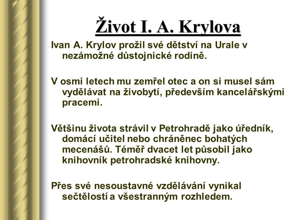 Život I. A. Krylova Ivan A. Krylov prožil své dětství na Urale v nezámožné důstojnické rodině. V osmi letech mu zemřel otec a on si musel sám vyděláva