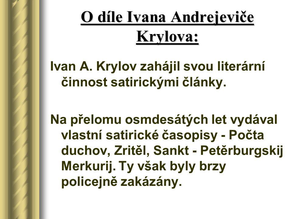 O díle Ivana Andrejeviče Krylova: Ivan A. Krylov zahájil svou literární činnost satirickými články. Na přelomu osmdesátých let vydával vlastní satiric