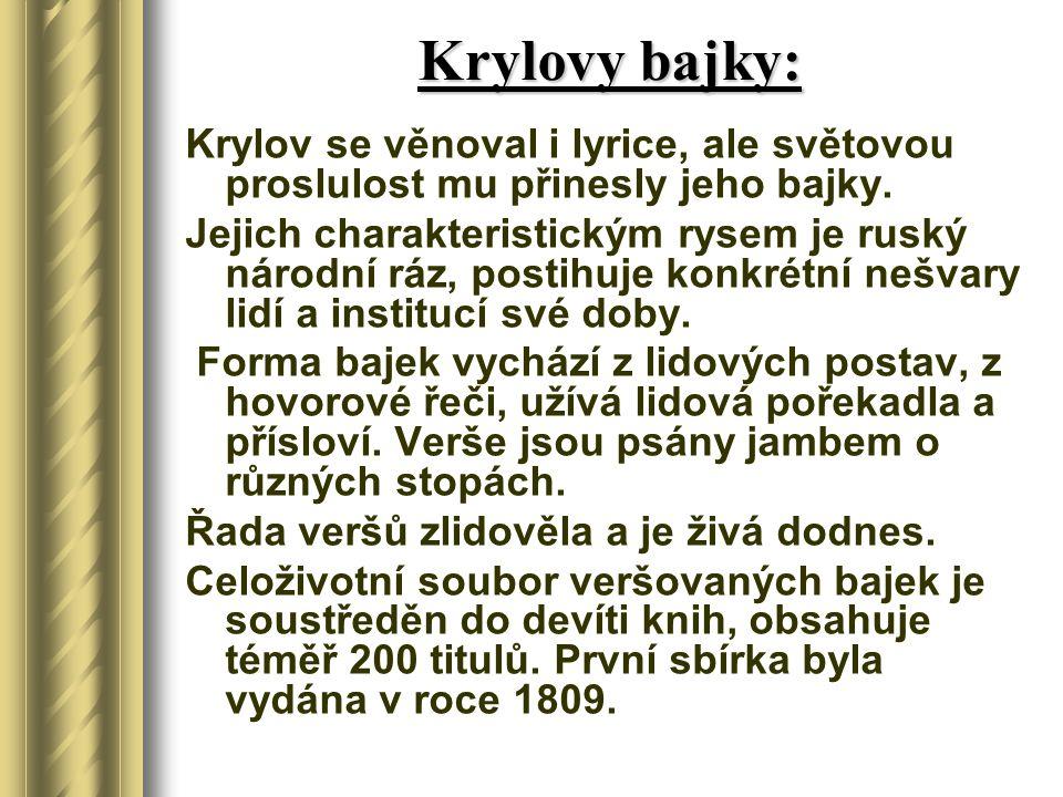 Krylovy bajky: Krylov se věnoval i lyrice, ale světovou proslulost mu přinesly jeho bajky. Jejich charakteristickým rysem je ruský národní ráz, postih