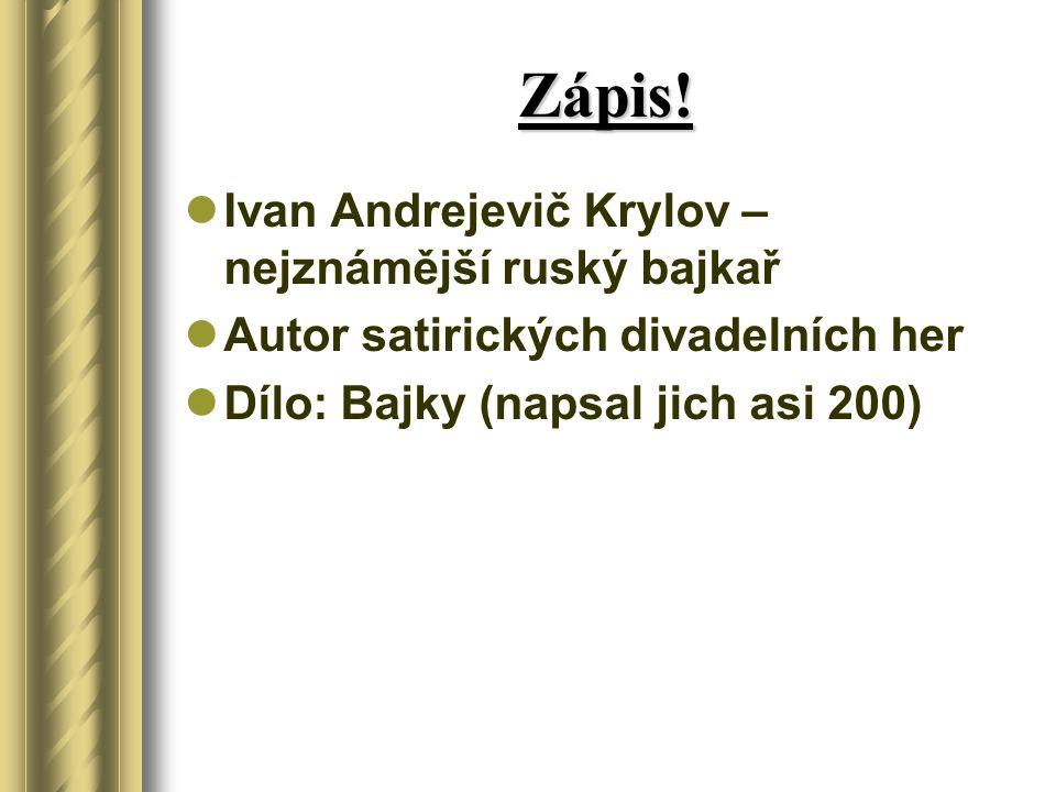 Zápis! Ivan Andrejevič Krylov – nejznámější ruský bajkař Autor satirických divadelních her Dílo: Bajky (napsal jich asi 200)