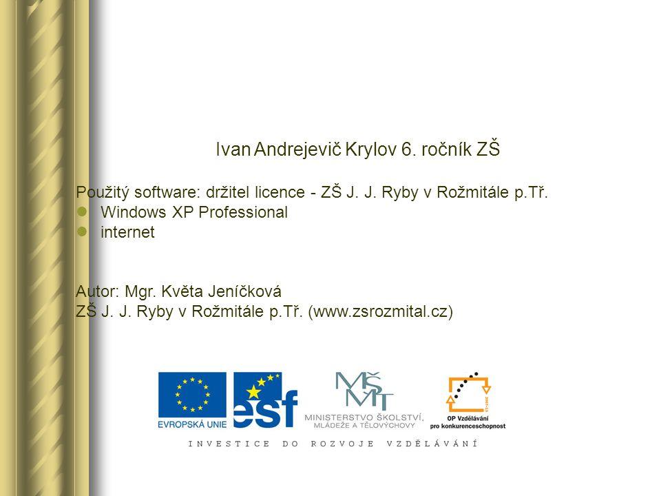 Ivan Andrejevič Krylov 6. ročník ZŠ Použitý software: držitel licence - ZŠ J. J. Ryby v Rožmitále p.Tř. Windows XP Professional internet Autor: Mgr. K