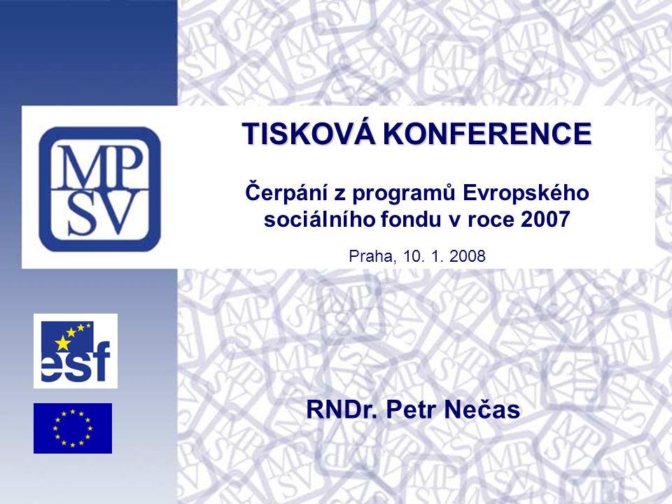 TISKOVÁ KONFERENCE TISKOVÁ KONFERENCE Čerpání z programů Evropského sociálního fondu v roce 2007 Praha, 10. 1. 2008 RNDr. Petr Nečas