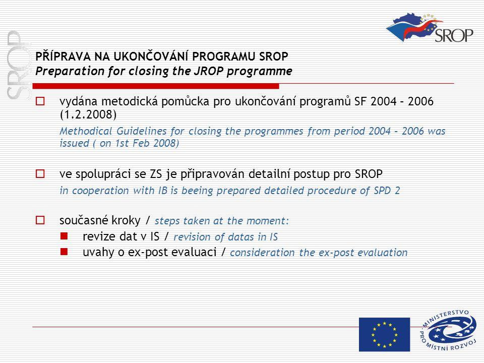 PŘÍPRAVA NA UKONČOVÁNÍ PROGRAMU SROP Preparation for closing the JROP programme  vydána metodická pomůcka pro ukončování programů SF 2004 – 2006 (1.2.2008) Methodical Guidelines for closing the programmes from period 2004 – 2006 was issued ( on 1st Feb 2008)  ve spolupráci se ZS je připravován detailní postup pro SROP in cooperation with IB is beeing prepared detailed procedure of SPD 2  současné kroky / steps taken at the moment: revize dat v IS / revision of datas in IS uvahy o ex-post evaluaci / consideration the ex-post evaluation