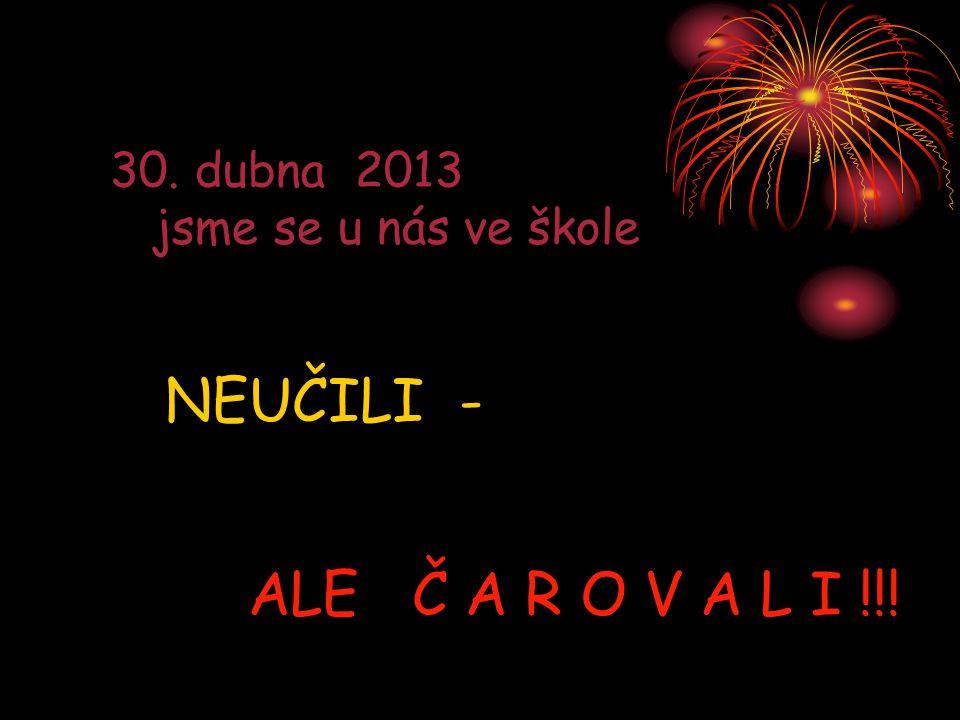 30. dubna 2013 jsme se u nás ve škole NEUČILI - ALE Č A R O V A L I !!!
