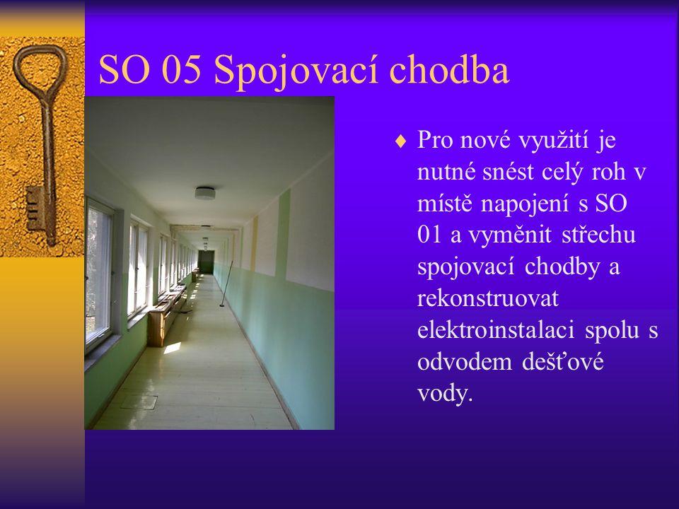 SO 05 Spojovací chodba  Pro nové využití je nutné snést celý roh v místě napojení s SO 01 a vyměnit střechu spojovací chodby a rekonstruovat elektroi