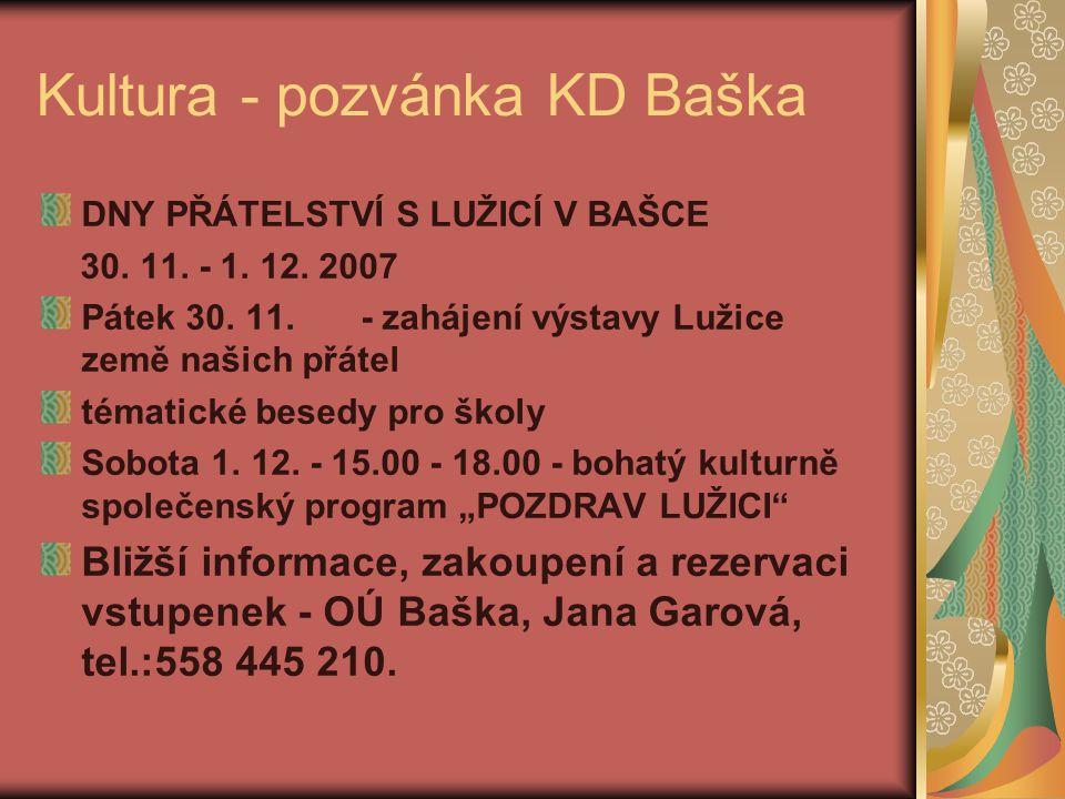 Kultura - pozvánka KD Baška DNY PŘÁTELSTVÍ S LUŽICÍ V BAŠCE 30. 11. - 1. 12. 2007 Pátek 30. 11. - zahájení výstavy Lužice země našich přátel tématické