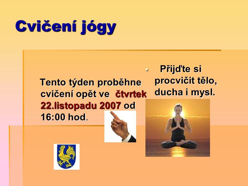 Cvičení jógy Tento týden proběhne cvičení opět ve čtvrtek 22.listopadu 2007 od 16:00 hod. Tento týden proběhne cvičení opět ve čtvrtek 22.listopadu 20