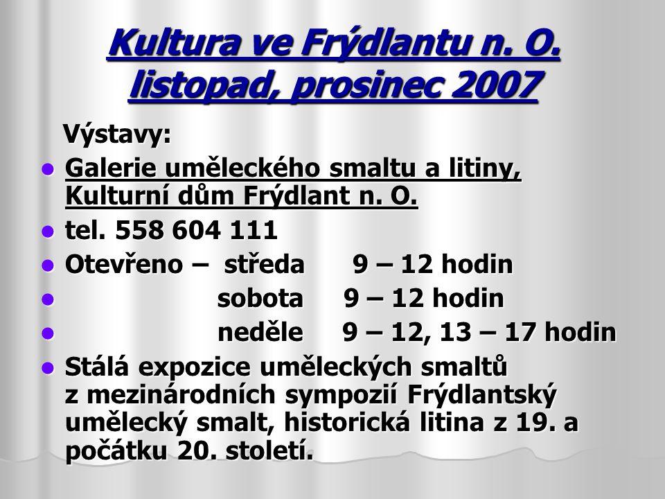 Kultura ve Frýdlantu n. O. listopad, prosinec 2007 Výstavy: Výstavy: Galerie uměleckého smaltu a litiny, Kulturní dům Frýdlant n. O. Galerie uměleckéh