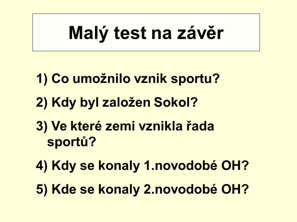 Malý test na závěr 1) Co umožnilo vznik sportu? 2) Kdy byl založen Sokol? 3) Ve které zemi vznikla řada sportů? 4) Kdy se konaly 1.novodobé OH? 5) Kde
