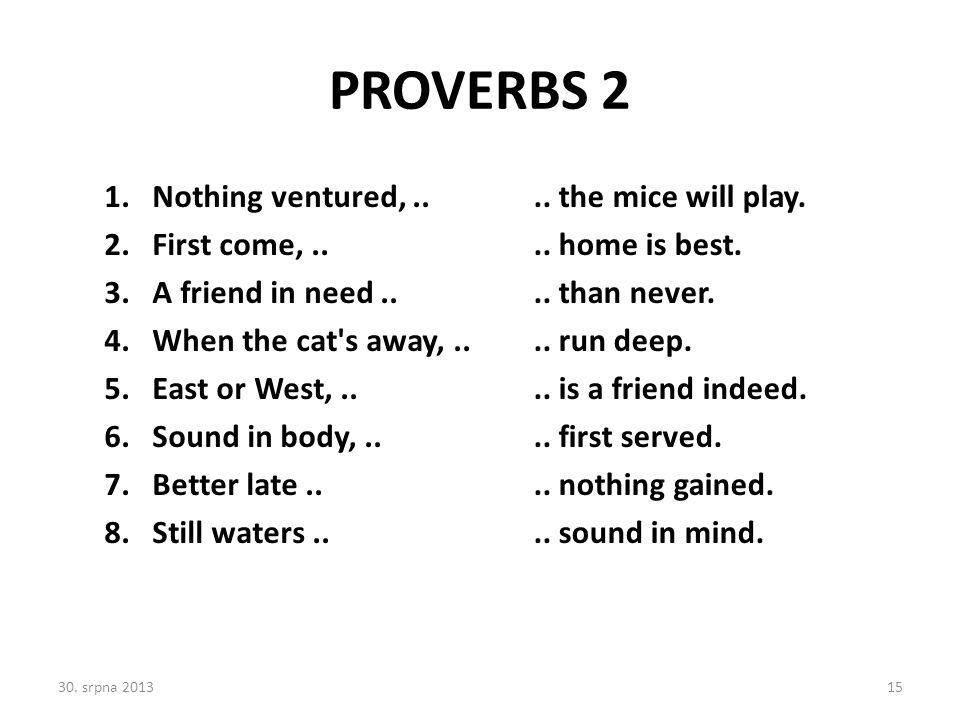PROVERBS 2 1.Nothing ventured,..2.First come,.. 3.A friend in need..