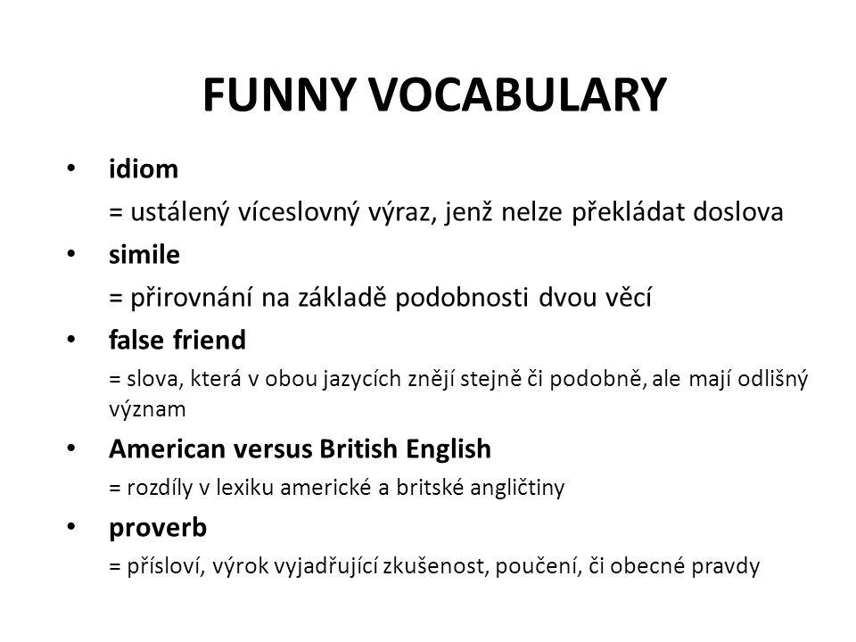 FUNNY VOCABULARY idiom = ustálený víceslovný výraz, jenž nelze překládat doslova simile = přirovnání na základě podobnosti dvou věcí false friend = sl