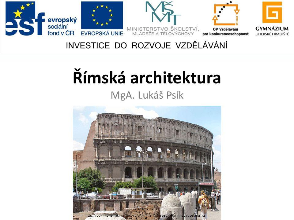 Římská architektura MgA. Lukáš Psík http://commons.wikimedia.org/wiki/File:Colosseum-Rom.jpg?uselang=cs