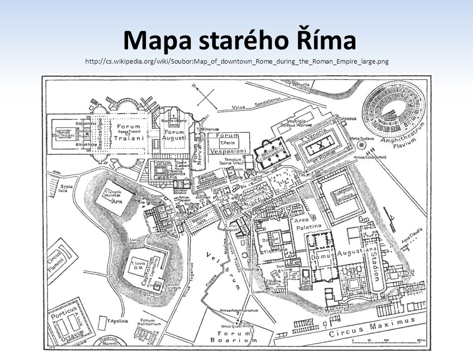 Mapa starého Říma http://cs.wikipedia.org/wiki/Soubor:Map_of_downtown_Rome_during_the_Roman_Empire_large.png