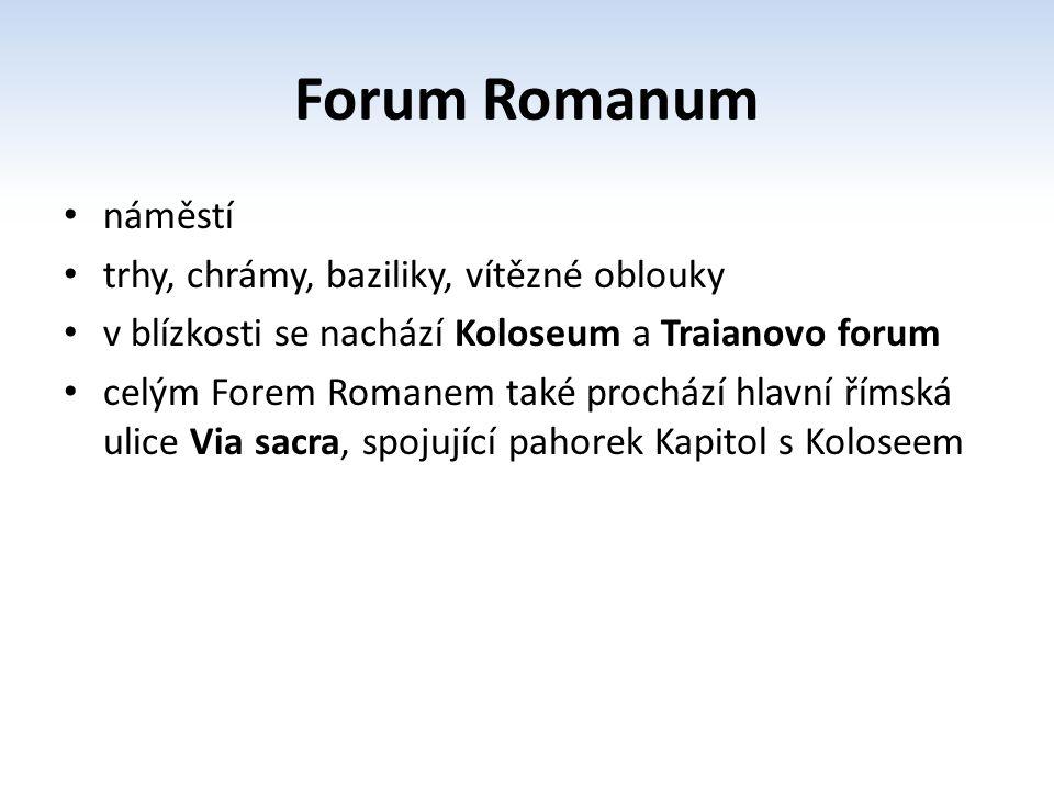 Forum Romanum náměstí trhy, chrámy, baziliky, vítězné oblouky v blízkosti se nachází Koloseum a Traianovo forum celým Forem Romanem také prochází hlav