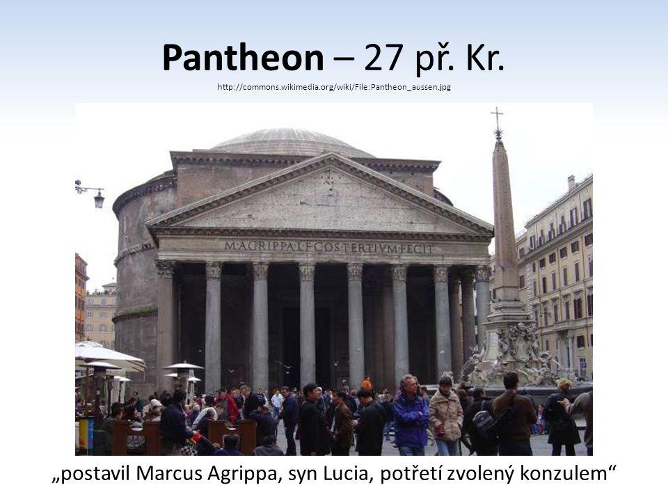 """Pantheon – 27 př. Kr. http://commons.wikimedia.org/wiki/File:Pantheon_aussen.jpg """"postavil Marcus Agrippa, syn Lucia, potřetí zvolený konzulem"""""""