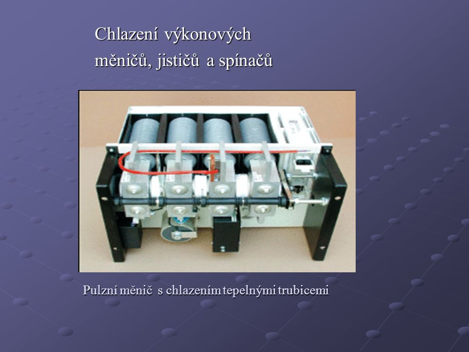 Chlazení výkonových měničů, jističů a spínačů Pulzní měnič s chlazením tepelnými trubicemi