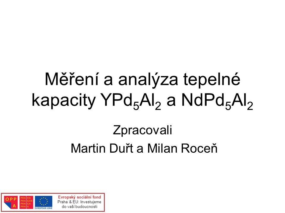 Měření a analýza tepelné kapacity YPd 5 Al 2 a NdPd 5 Al 2 Zpracovali Martin Duřt a Milan Roceň Evropský sociální fond Praha & EU: Investujeme do vaší