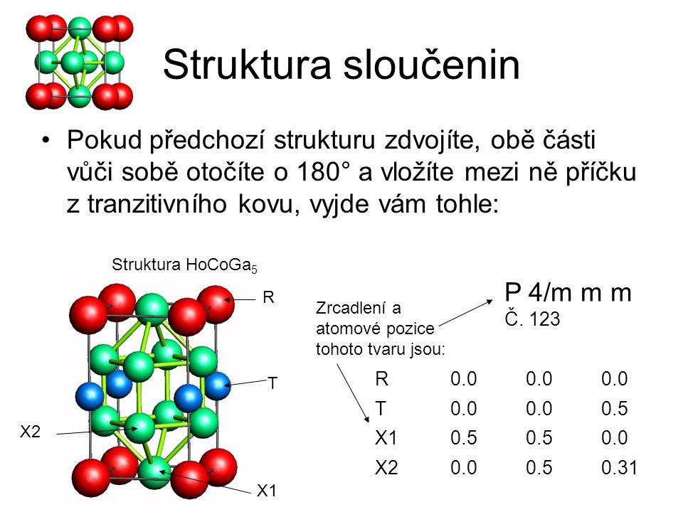 Struktura sloučenin Pokračujme v dělání sloučeniny složitější Vezměte tranzitivní kov, udělejte z něj plošinu, na tu umístěte pyramidu z X-atomů, obklopenou plošinou ze R- atomů, zduplikujte tento tvar, otočte jej vůči originálu o 180°, mezi ně dejte plošinu z X-atomů, a to celé spojte dohromady Při troše představivosti by vám mělo vyjít tohle: Struktura Ho 2 CoGa 8 R0.0 0.306 T0.0 X10.00.50.114 X20.5 0.295 X30.00.5 Atomové pozice R T X1 X2 X3