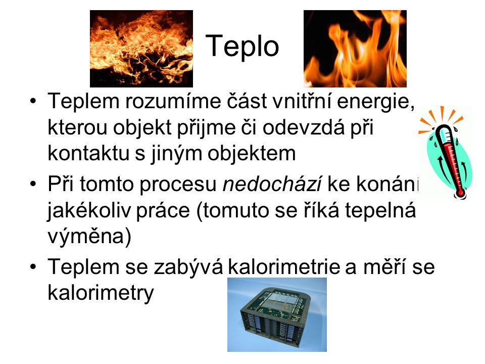Teplo Teplem rozumíme část vnitřní energie, kterou objekt přijme či odevzdá při kontaktu s jiným objektem Při tomto procesu nedochází ke konání jakéko