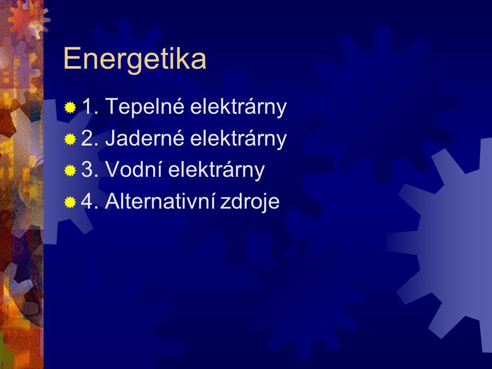Energetika  1. Tepelné elektrárny  2. Jaderné elektrárny  3. Vodní elektrárny  4. Alternativní zdroje