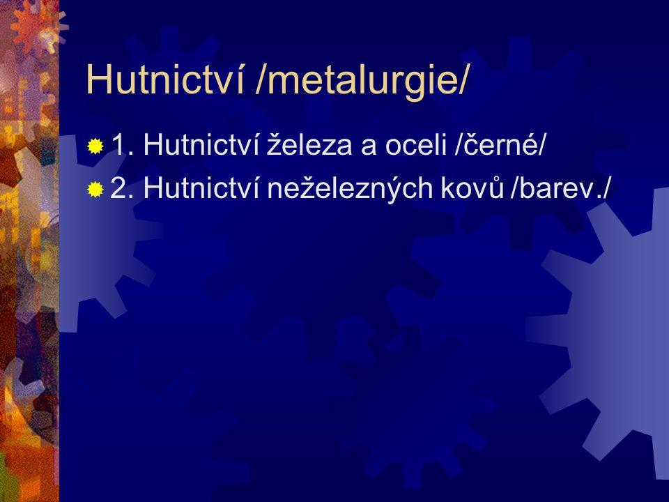 Hutnictví /metalurgie/  1. Hutnictví železa a oceli /černé/  2. Hutnictví neželezných kovů /barev./