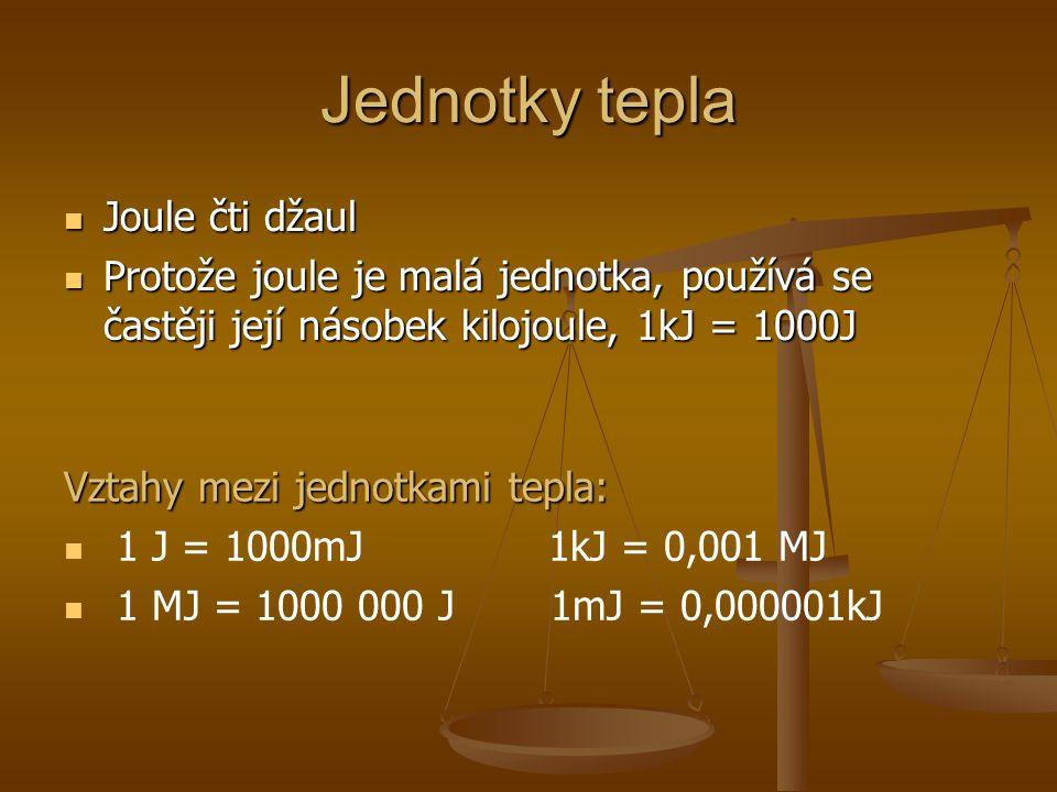 Jednotky tepla Joule čti džaul Joule čti džaul Protože joule je malá jednotka, používá se častěji její násobek kilojoule, 1kJ = 1000J Protože joule je malá jednotka, používá se častěji její násobek kilojoule, 1kJ = 1000J Vztahy mezi jednotkami tepla: 1 J = 1000mJ 1kJ = 0,001 MJ 1 MJ = 1000 000 J 1mJ = 0,000001kJ