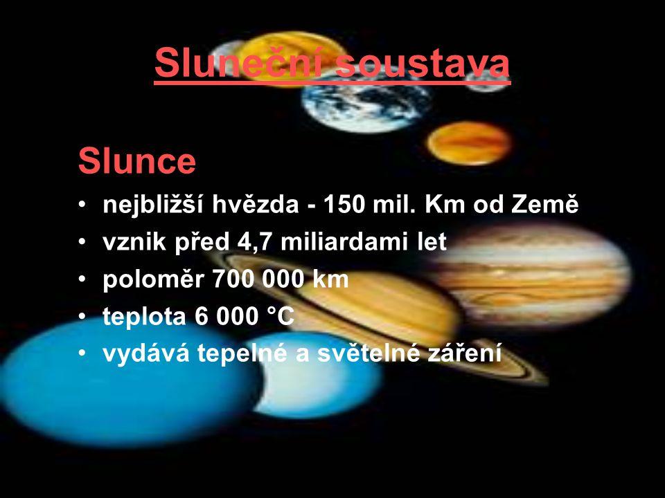 Sluneční soustava Slunce nejbližší hvězda - 150 mil. Km od Země vznik před 4,7 miliardami let poloměr 700 000 km teplota 6 000 °C vydává tepelné a svě