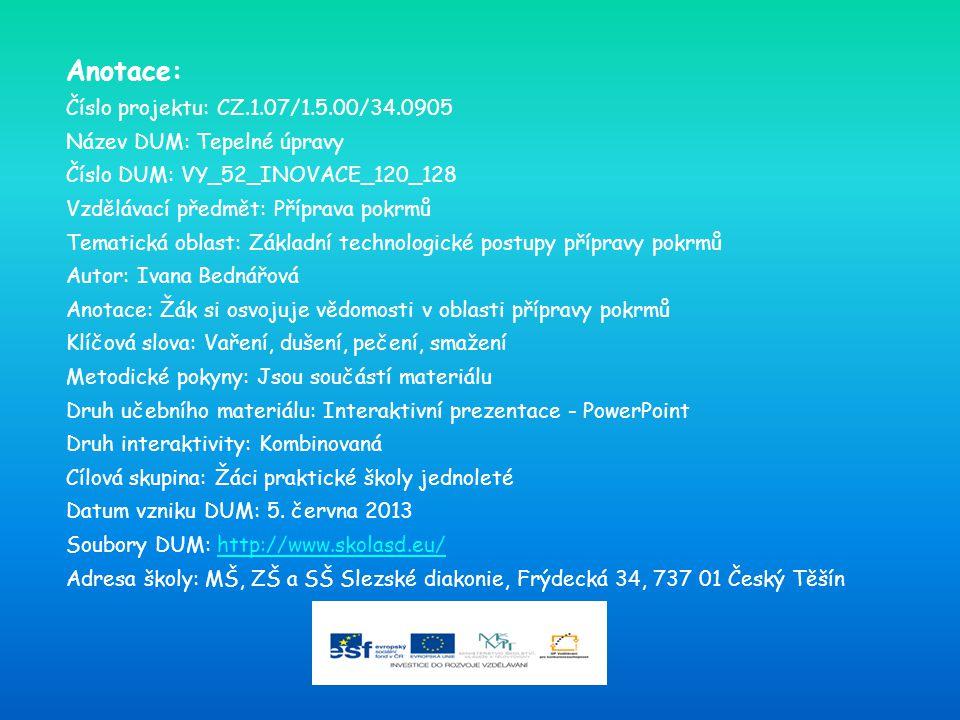 Anotace: Číslo projektu: CZ.1.07/1.5.00/34.0905 Název DUM: Tepelné úpravy Číslo DUM: VY_52_INOVACE_120_128 Vzdělávací předmět: Příprava pokrmů Tematická oblast: Základní technologické postupy přípravy pokrmů Autor: Ivana Bednářová Anotace: Žák si osvojuje vědomosti v oblasti přípravy pokrmů Klíčová slova: Vaření, dušení, pečení, smažení Metodické pokyny: Jsou součástí materiálu Druh učebního materiálu: Interaktivní prezentace - PowerPoint Druh interaktivity: Kombinovaná Cílová skupina: Žáci praktické školy jednoleté Datum vzniku DUM: 5.