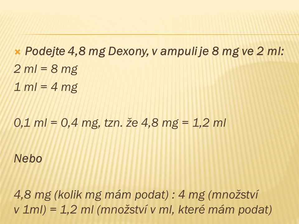  Podejte 4,8 mg Dexony, v ampuli je 8 mg ve 2 ml: 2 ml = 8 mg 1 ml = 4 mg 0,1 ml = 0,4 mg, tzn.