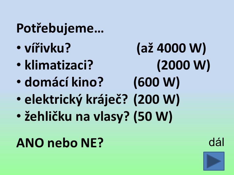 Potřebujeme… vířivku? (až 4000 W) klimatizaci?(2000 W) domácí kino?(600 W) elektrický kráječ?(200 W) žehličku na vlasy?(50 W) ANO nebo NE? dál