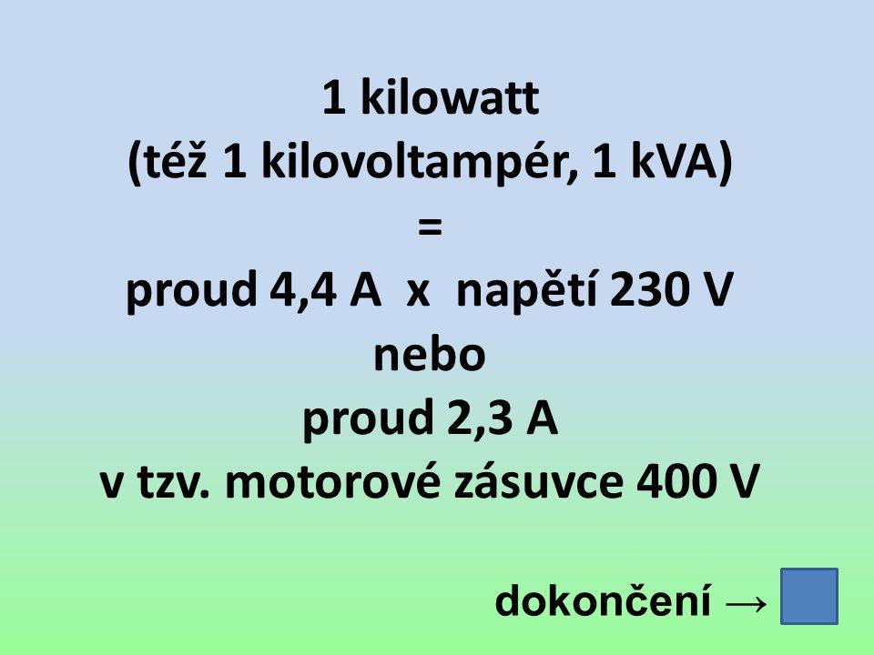 1 kilowatt (též 1 kilovoltampér, 1 kVA) = proud 4,4 A x napětí 230 V nebo proud 2,3 A v tzv. motorové zásuvce 400 V dokončení →