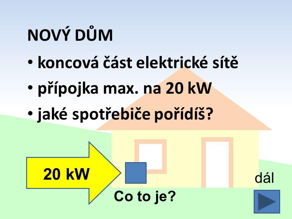 NOVÝ DŮM koncová část elektrické sítě přípojka max. na 20 kW jaké spotřebiče pořídíš? 20 kW dál Co to je?