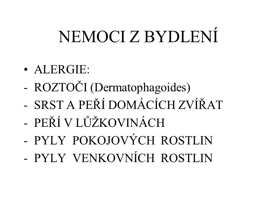 NEMOCI Z BYDLENÍ ALERGIE: -ROZTOČI (Dermatophagoides) -SRST A PEŘÍ DOMÁCÍCH ZVÍŘAT -PEŘÍ V LŮŽKOVINÁCH -PYLY POKOJOVÝCH ROSTLIN -PYLY VENKOVNÍCH ROSTL