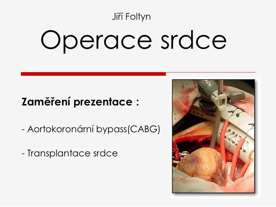 Operace srdce Zaměření prezentace : - Aortokoronární bypass(CABG) - Transplantace srdce Jiří Foltyn