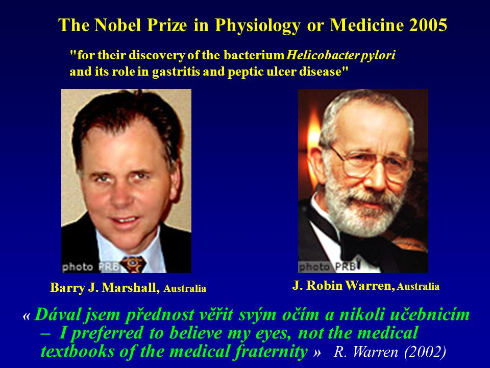 The Nobel Prize in Physiology or Medicine 2005 for their discovery of the bacterium Helicobacter pylori and its role in gastritis and peptic ulcer disease Barry J.