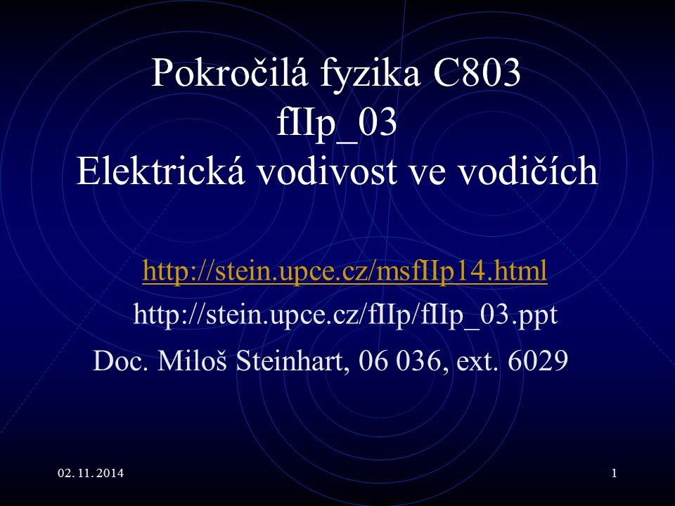 02. 11. 20141 Pokročilá fyzika C803 fIIp_03 Elektrická vodivost ve vodičích Doc. Miloš Steinhart, 06 036, ext. 6029 http://stein.upce.cz/msfIIp14.html