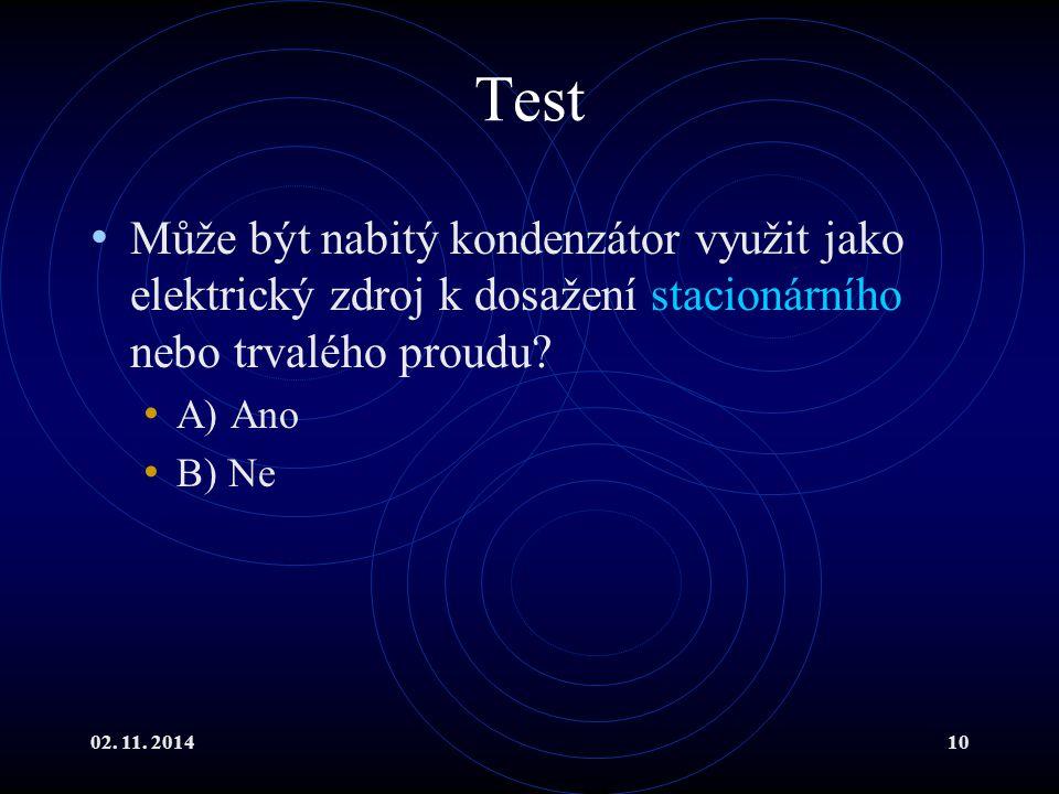 02. 11. 201410 Test Může být nabitý kondenzátor využit jako elektrický zdroj k dosažení stacionárního nebo trvalého proudu? A) Ano B) Ne