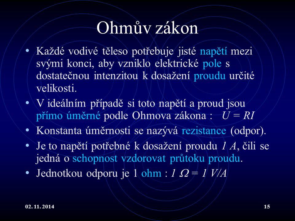 02. 11. 201415 Ohmův zákon Každé vodivé těleso potřebuje jisté napětí mezi svými konci, aby vzniklo elektrické pole s dostatečnou intenzitou k dosažen