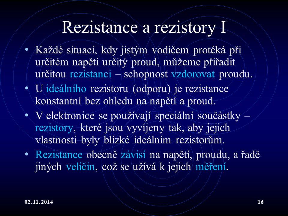 02. 11. 201416 Rezistance a rezistory I Každé situaci, kdy jistým vodičem protéká při určitém napětí určitý proud, můžeme přiřadit určitou rezistanci