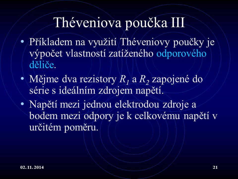 02. 11. 201421 Théveniova poučka III Příkladem na využití Théveniovy poučky je výpočet vlastností zatíženého odporového děliče. Mějme dva rezistory R