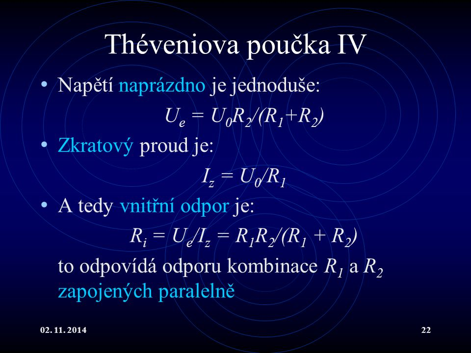 02. 11. 201422 Théveniova poučka IV Napětí naprázdno je jednoduše: U e = U 0 R 2 /(R 1 +R 2 ) Zkratový proud je: I z = U 0 /R 1 A tedy vnitřní odpor j