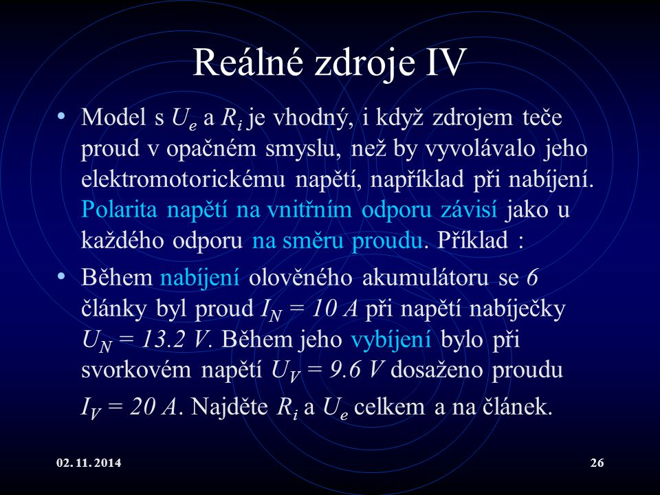 02. 11. 201426 Reálné zdroje IV Model s U e a R i je vhodný, i když zdrojem teče proud v opačném smyslu, než by vyvolávalo jeho elektromotorickému nap