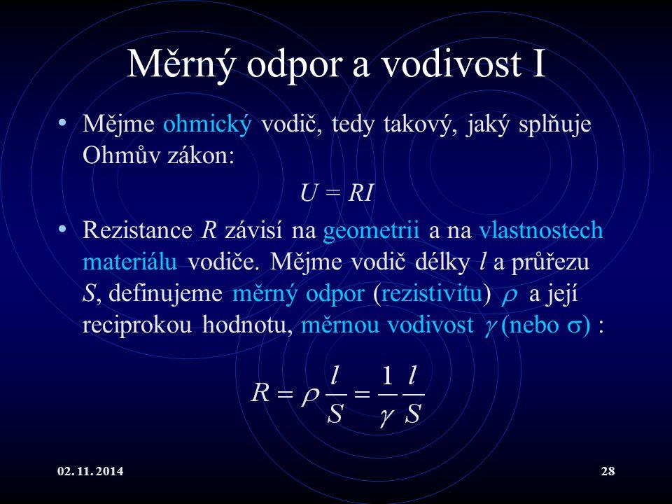 02. 11. 201428 Měrný odpor a vodivost I Mějme ohmický vodič, tedy takový, jaký splňuje Ohmův zákon: U = RI Rezistance R závisí na geometrii a na vlast