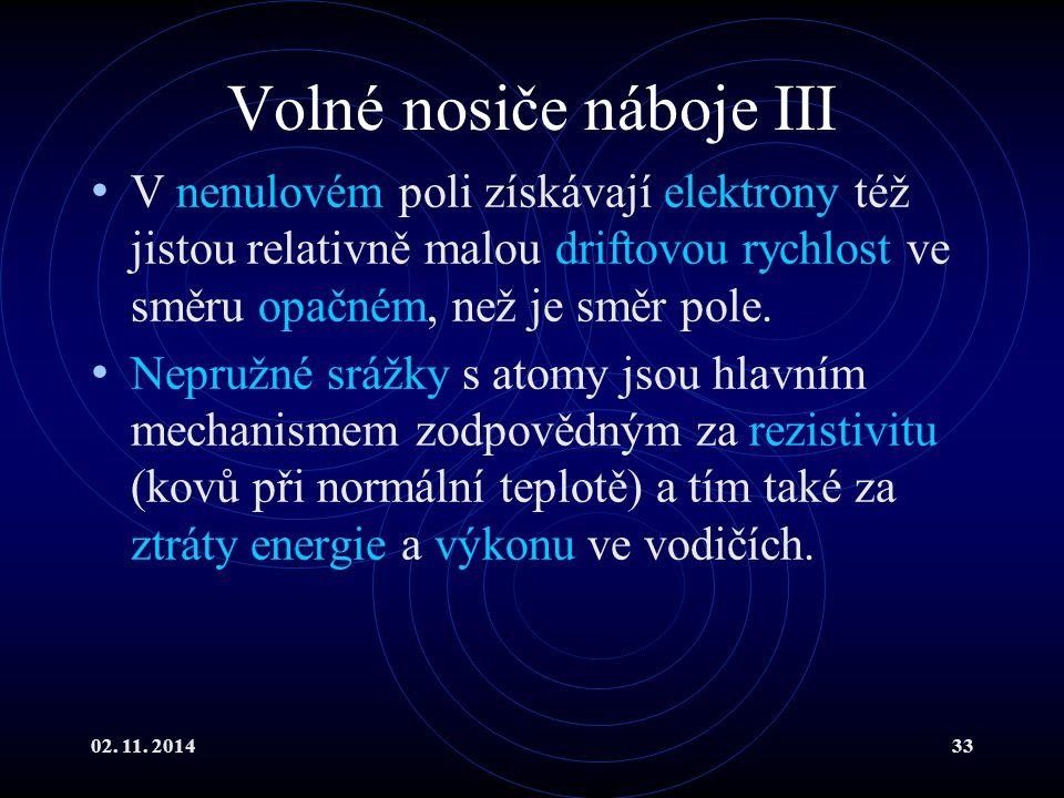 02. 11. 201433 Volné nosiče náboje III V nenulovém poli získávají elektrony též jistou relativně malou driftovou rychlost ve směru opačném, než je smě