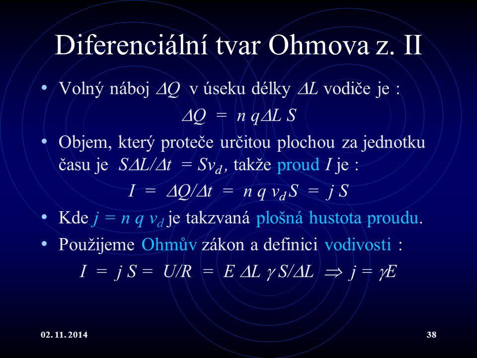 02. 11. 201438 Diferenciální tvar Ohmova z. II Volný náboj  Q v úseku délky  L vodiče je :  Q = n q  L S Objem, který proteče určitou plochou za j