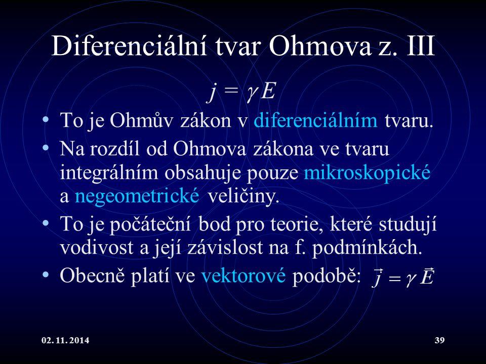 02. 11. 201439 Diferenciální tvar Ohmova z. III j =  E To je Ohmův zákon v diferenciálním tvaru. Na rozdíl od Ohmova zákona ve tvaru integrálním obsa