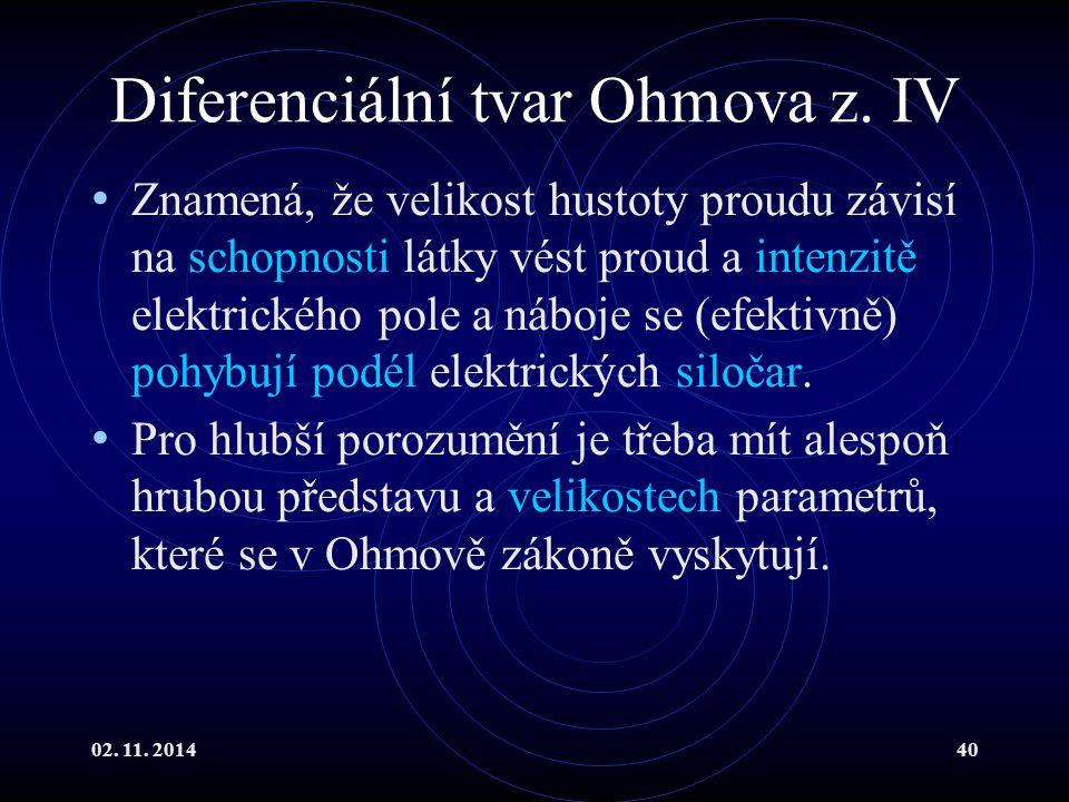 02. 11. 201440 Diferenciální tvar Ohmova z. IV Znamená, že velikost hustoty proudu závisí na schopnosti látky vést proud a intenzitě elektrického pole